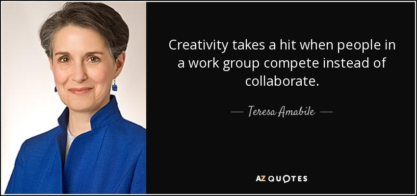 Creativity takes a hit when people in a work group compete instead of collaborate. - Teresa Amabile