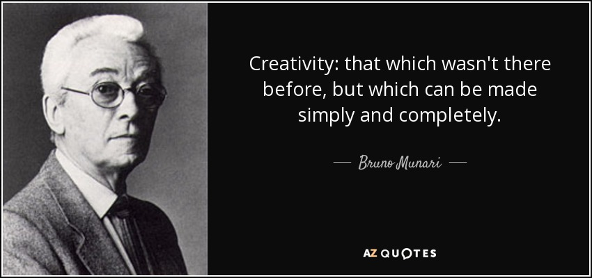 Creativity: that which wasn't there before, but which can be made simply and completely. - Bruno Munari