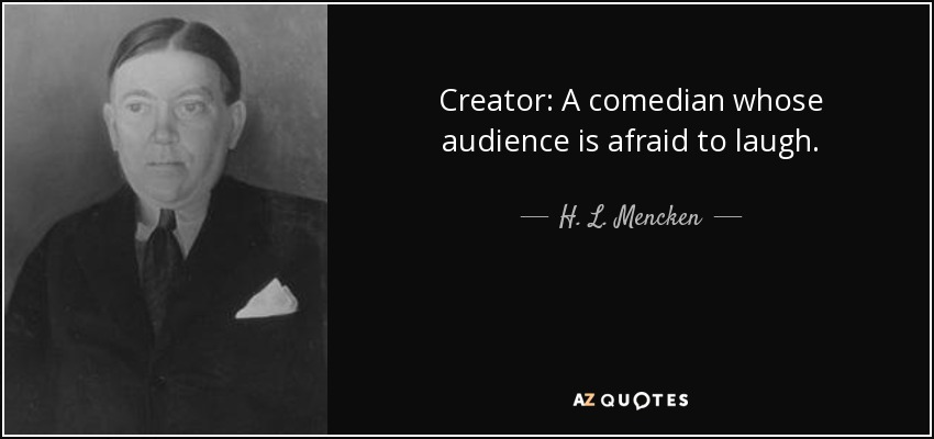 Creator: A comedian whose audience is afraid to laugh. - H. L. Mencken