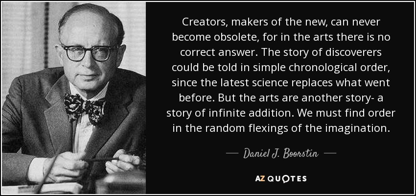 Creators, makers of the new, can never become obsolete, for in the arts there is no correct answer. The story of discoverers could be told in simple chronological order, since the latest science replaces what went before. But the arts are another story- a story of infinite addition. We must find order in the random flexings of the imagination. - Daniel J. Boorstin