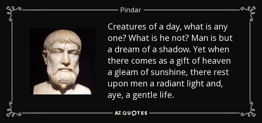 Creatures of a day, what is any one? What is he not? Man is but a dream of a shadow. Yet when there comes as a gift of heaven a gleam of sunshine, there rest upon men a radiant light and, aye, a gentle life. - Pindar