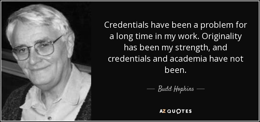 Credentials have been a problem for a long time in my work. Originality has been my strength, and credentials and academia have not been. - Budd Hopkins