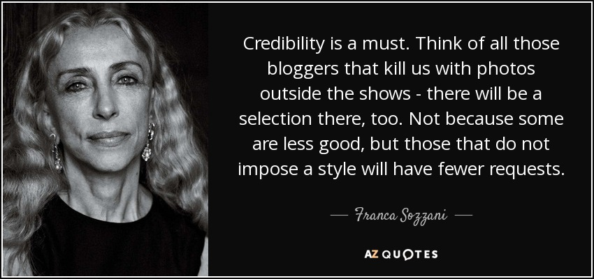 Credibility is a must. Think of all those bloggers that kill us with photos outside the shows - there will be a selection there, too. Not because some are less good, but those that do not impose a style will have fewer requests. - Franca Sozzani