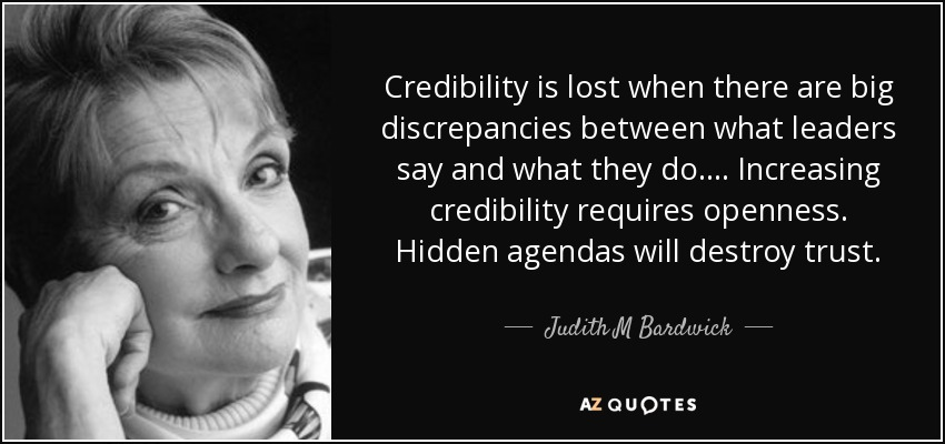 Credibility is lost when there are big discrepancies between what leaders say and what they do. ... Increasing credibility requires openness. Hidden agendas will destroy trust. - Judith M Bardwick