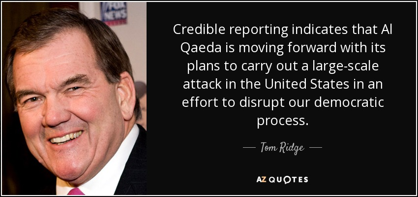 Credible reporting indicates that Al Qaeda is moving forward with its plans to carry out a large-scale attack in the United States in an effort to disrupt our democratic process. - Tom Ridge