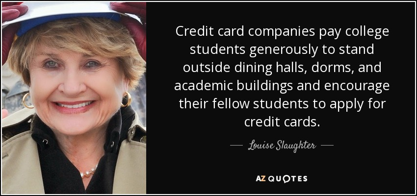 Credit card companies pay college students generously to stand outside dining halls, dorms, and academic buildings and encourage their fellow students to apply for credit cards. - Louise Slaughter