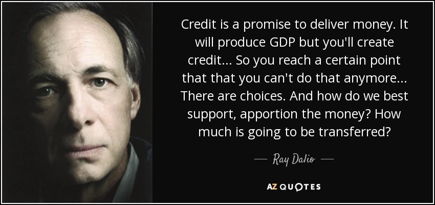 Credit is a promise to deliver money. It will produce GDP but you'll create credit... So you reach a certain point that that you can't do that anymore... There are choices. And how do we best support, apportion the money? How much is going to be transferred? - Ray Dalio