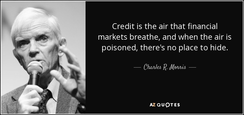 Credit is the air that financial markets breathe, and when the air is poisoned, there's no place to hide. - Charles R. Morris