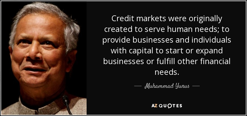 Credit markets were originally created to serve human needs; to provide businesses and individuals with capital to start or expand businesses or fulfill other financial needs. - Muhammad Yunus