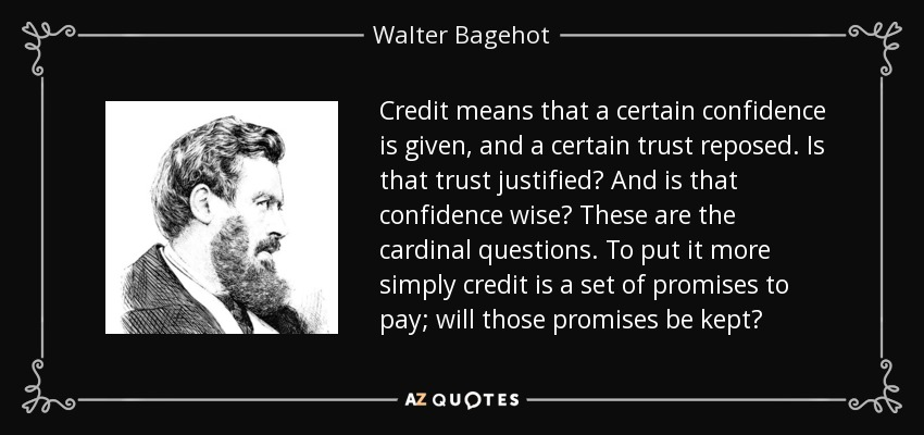 Credit means that a certain confidence is given, and a certain trust reposed. Is that trust justified? And is that confidence wise? These are the cardinal questions. To put it more simply credit is a set of promises to pay; will those promises be kept? - Walter Bagehot