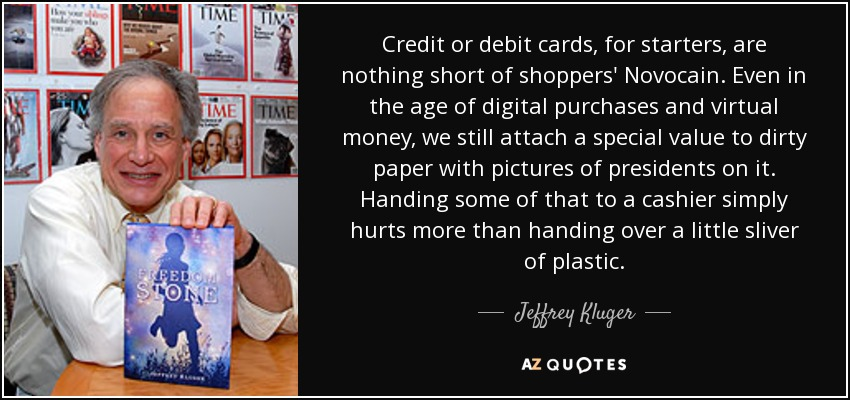 Credit or debit cards, for starters, are nothing short of shoppers' Novocain. Even in the age of digital purchases and virtual money, we still attach a special value to dirty paper with pictures of presidents on it. Handing some of that to a cashier simply hurts more than handing over a little sliver of plastic. - Jeffrey Kluger