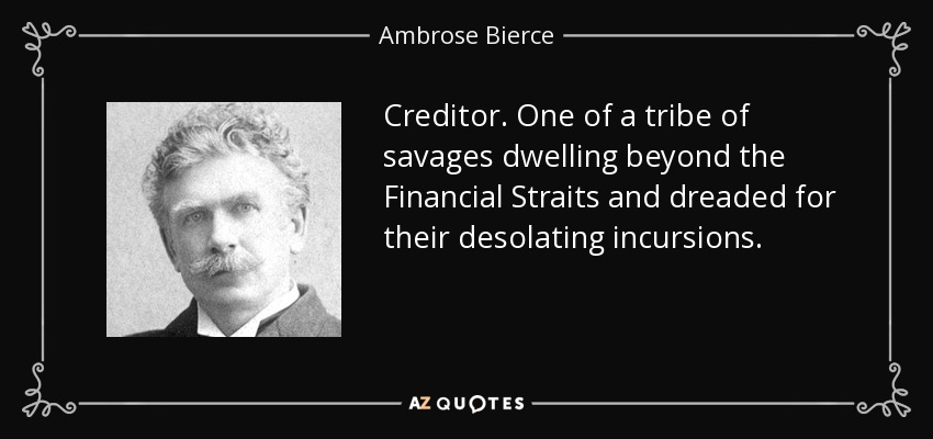 Creditor. One of a tribe of savages dwelling beyond the Financial Straits and dreaded for their desolating incursions. - Ambrose Bierce