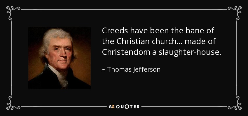 Creeds have been the bane of the Christian church ... made of Christendom a slaughter-house. - Thomas Jefferson