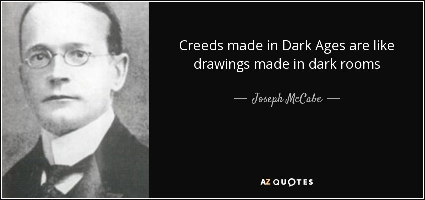 Creeds made in Dark Ages are like drawings made in dark rooms - Joseph McCabe