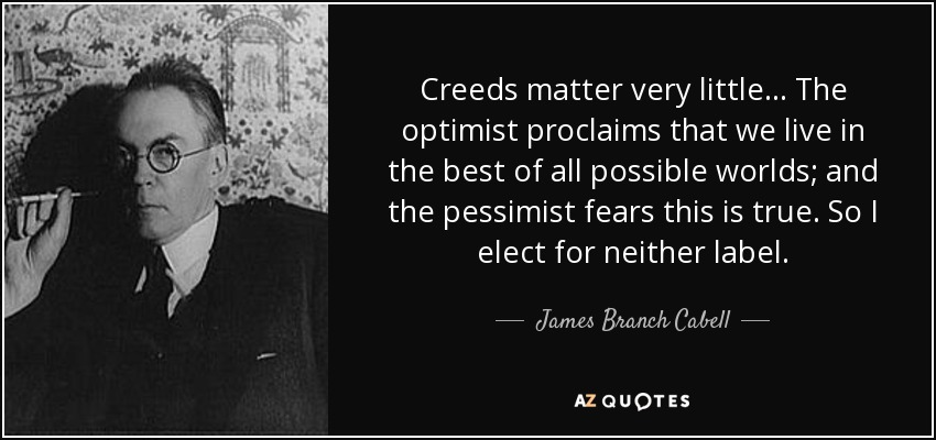 Creeds matter very little... The optimist proclaims that we live in the best of all possible worlds; and the pessimist fears this is true. So I elect for neither label. - James Branch Cabell
