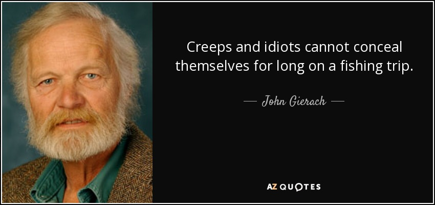 Creeps and idiots cannot conceal themselves for long on a fishing trip. - John Gierach