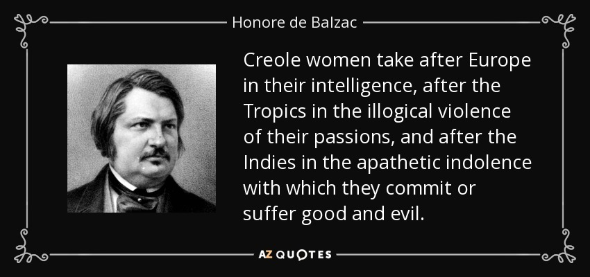 Creole women take after Europe in their intelligence, after the Tropics in the illogical violence of their passions, and after the Indies in the apathetic indolence with which they commit or suffer good and evil. - Honore de Balzac