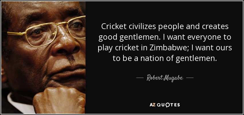 Cricket civilizes people and creates good gentlemen. I want everyone to play cricket in Zimbabwe; I want ours to be a nation of gentlemen. - Robert Mugabe