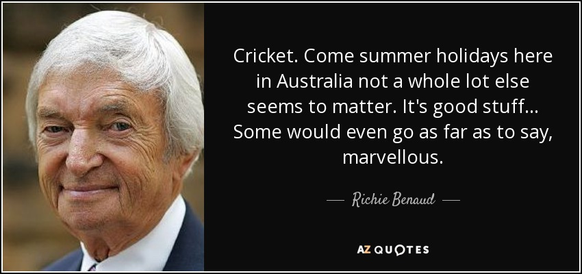 Cricket. Come summer holidays here in Australia not a whole lot else seems to matter. It's good stuff... Some would even go as far as to say, marvellous. - Richie Benaud
