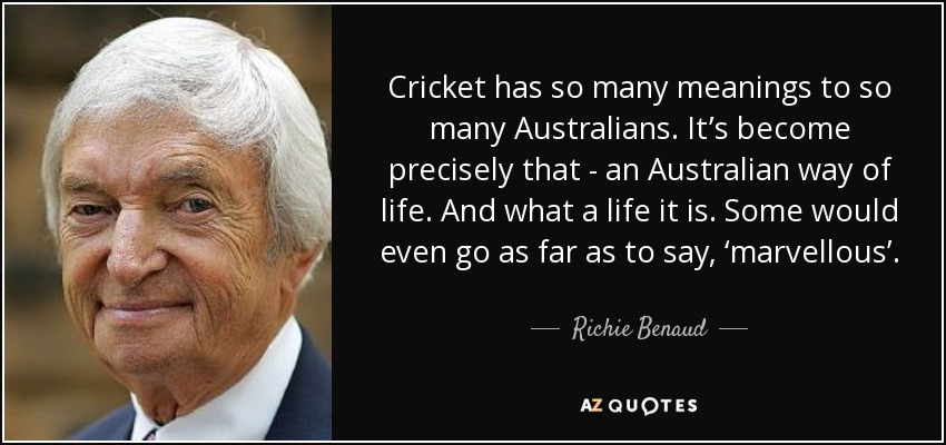Cricket stuff & news daily by Saad Rizwan - Page 30 Quote-cricket-has-so-many-meanings-to-so-many-australians-it-s-become-precisely-that-an-australian-richie-benaud-87-47-50