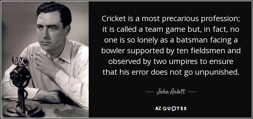 Cricket is a most precarious profession; it is called a team game but, in fact, no one is so lonely as a batsman facing a bowler supported by ten fieldsmen and observed by two umpires to ensure that his error does not go unpunished. - John Arlott