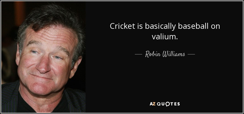 Cricket is basically baseball on valium. - Robin Williams