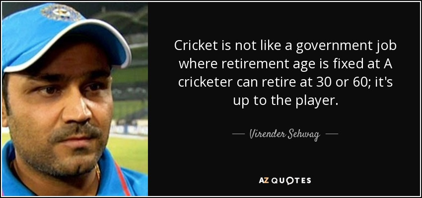 Cricket is not like a government job where retirement age is fixed at A cricketer can retire at 30 or 60; it's up to the player. - Virender Sehwag
