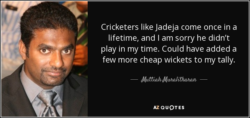 Cricketers like Jadeja come once in a lifetime, and I am sorry he didn't play in my time. Could have added a few more cheap wickets to my tally. - Muttiah Muralitharan
