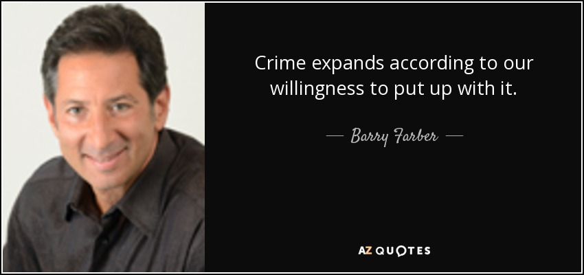 Crime expands according to our willingness to put up with it. - Barry Farber