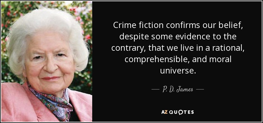Crime fiction confirms our belief, despite some evidence to the contrary, that we live in a rational, comprehensible, and moral universe. - P. D. James