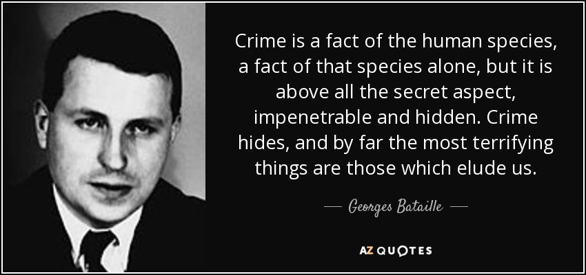 Crime is a fact of the human species, a fact of that species alone, but it is above all the secret aspect, impenetrable and hidden. Crime hides, and by far the most terrifying things are those which elude us. - Georges Bataille