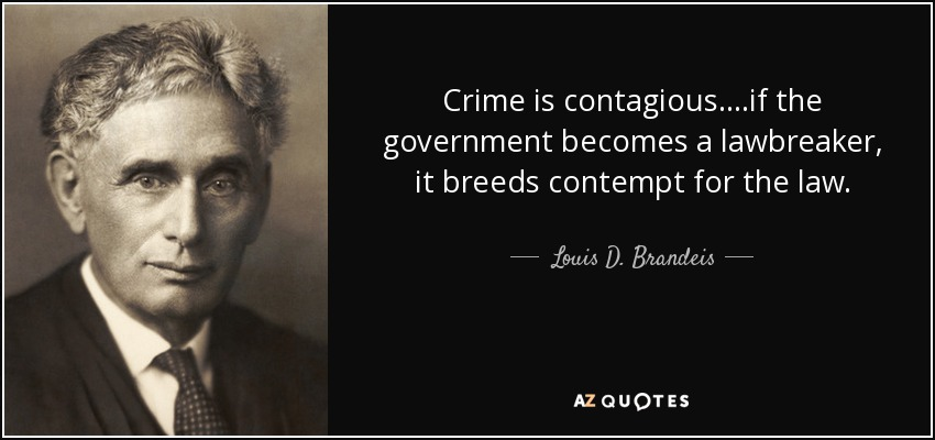 Crime is contagious....if the government becomes a lawbreaker, it breeds contempt for the law. - Louis D. Brandeis