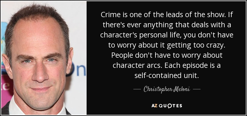 Crime is one of the leads of the show. If there's ever anything that deals with a character's personal life, you don't have to worry about it getting too crazy. People don't have to worry about character arcs. Each episode is a self-contained unit. - Christopher Meloni