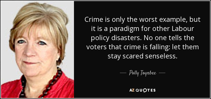 Crime is only the worst example, but it is a paradigm for other Labour policy disasters. No one tells the voters that crime is falling: let them stay scared senseless. - Polly Toynbee