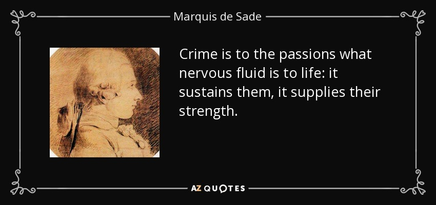 Crime is to the passions what nervous fluid is to life: it sustains them, it supplies their strength. - Marquis de Sade
