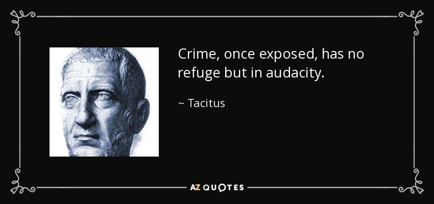 Crime, once exposed, has no refuge but in audacity. - Tacitus