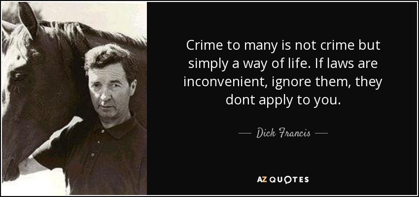 Crime to many is not crime but simply a way of life. If laws are inconvenient, ignore them, they dont apply to you. - Dick Francis