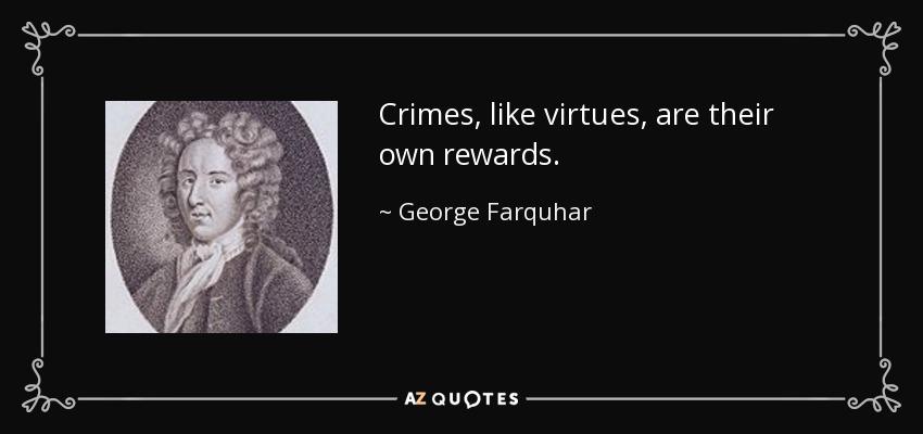 Crimes, like virtues, are their own rewards. - George Farquhar