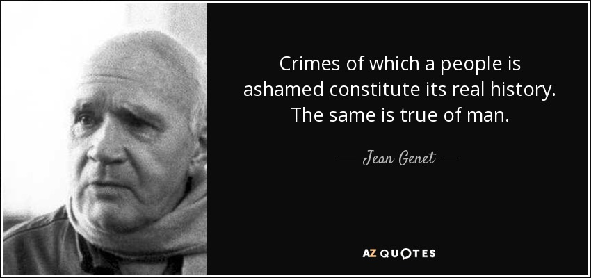 Crimes of which a people is ashamed constitute its real history. The same is true of man. - Jean Genet