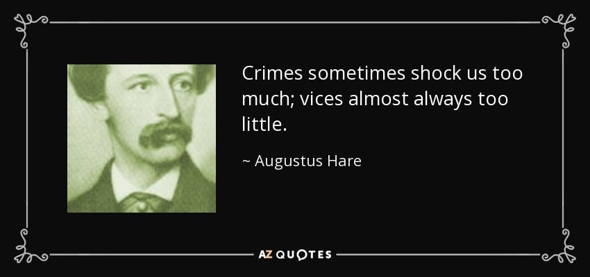 Crimes sometimes shock us too much; vices almost always too little. - Augustus Hare