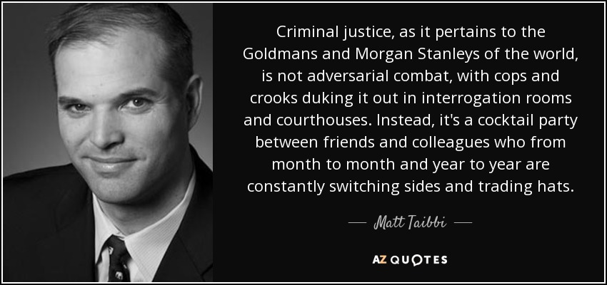 Criminal justice, as it pertains to the Goldmans and Morgan Stanleys of the world, is not adversarial combat, with cops and crooks duking it out in interrogation rooms and courthouses. Instead, it's a cocktail party between friends and colleagues who from month to month and year to year are constantly switching sides and trading hats. - Matt Taibbi