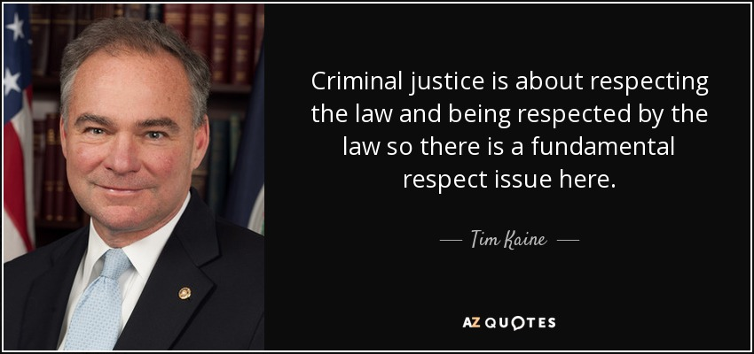 Criminal justice is about respecting the law and being respected by the law so there is a fundamental respect issue here. - Tim Kaine