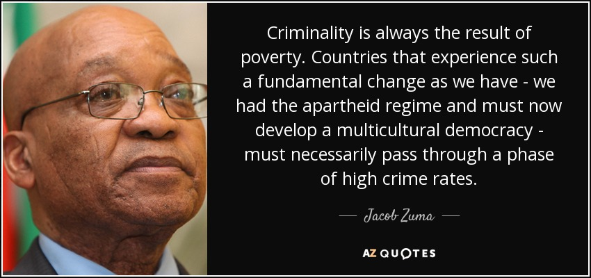 Criminality is always the result of poverty. Countries that experience such a fundamental change as we have - we had the apartheid regime and must now develop a multicultural democracy - must necessarily pass through a phase of high crime rates. - Jacob Zuma