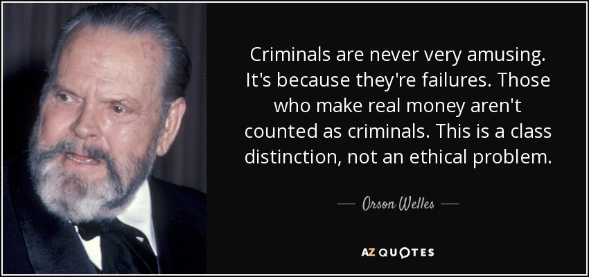 Criminals are never very amusing. It's because they're failures. Those who make real money aren't counted as criminals. This is a class distinction, not an ethical problem. - Orson Welles