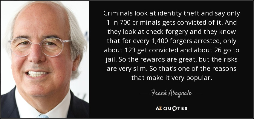 Criminals look at identity theft and say only 1 in 700 criminals gets convicted of it. And they look at check forgery and they know that for every 1,400 forgers arrested, only about 123 get convicted and about 26 go to jail. So the rewards are great, but the risks are very slim. So that's one of the reasons that make it very popular. - Frank Abagnale