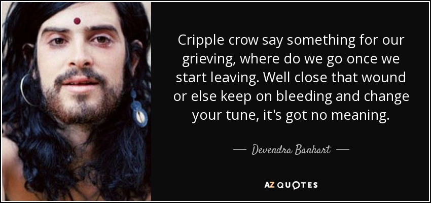 Cripple crow say something for our grieving, where do we go once we start leaving. Well close that wound or else keep on bleeding and change your tune, it's got no meaning. - Devendra Banhart