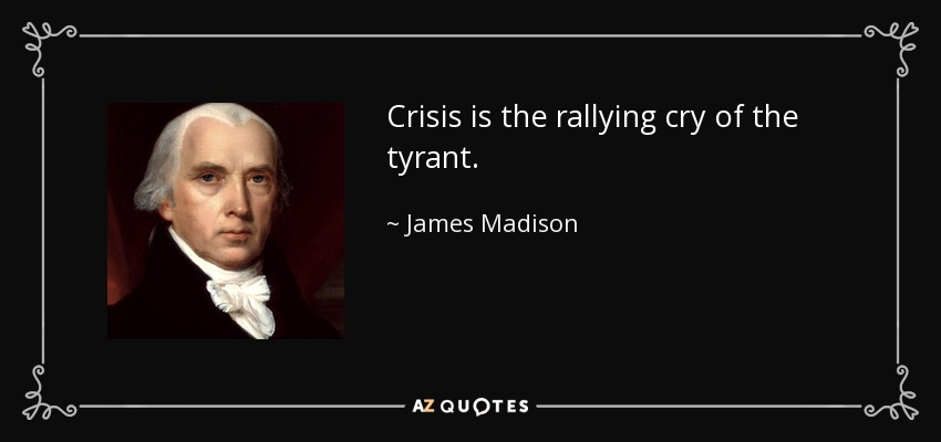 Crisis is the rallying cry of the tyrant. - James Madison