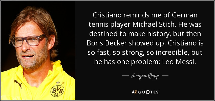 Cristiano reminds me of German tennis player Michael Stich. He was destined to make history, but then Boris Becker showed up. Cristiano is so fast, so strong, so incredible, but he has one problem: Leo Messi. - Jurgen Klopp