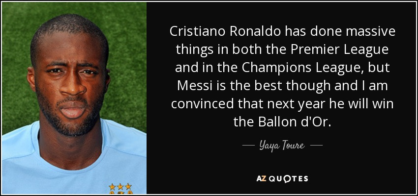 Cristiano Ronaldo has done massive things in both the Premier League and in the Champions League, but Messi is the best though and I am convinced that next year he will win the Ballon d'Or. - Yaya Toure