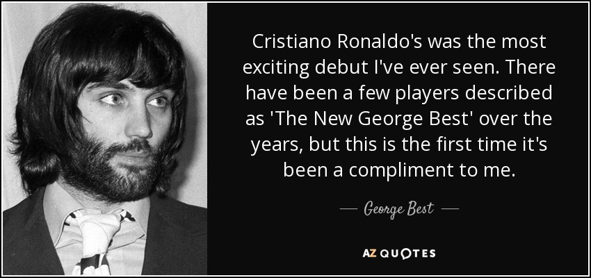 Cristiano Ronaldo's was the most exciting debut I've ever seen. There have been a few players described as 'The New George Best' over the years, but this is the first time it's been a compliment to me. - George Best